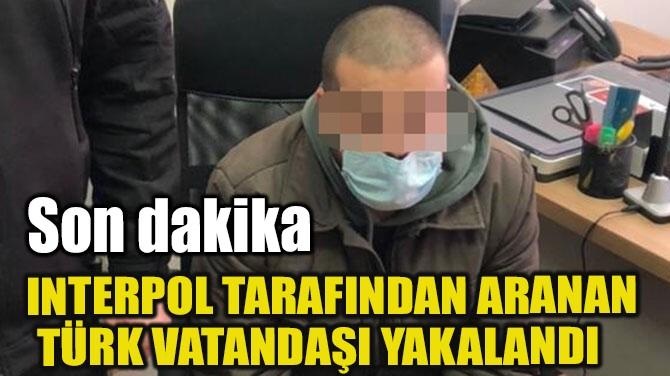 INTERPOL TARAFINDAN ARANAN TÜRK YAKALANDI!