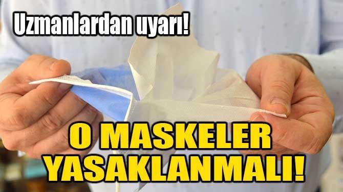 O MASKELER YASAKLANMALI!