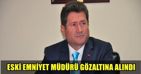 MANİSA'NIN ESKİ İL EMNİYET MÜDÜRÜ GÖZALTINA ALINDI!..
