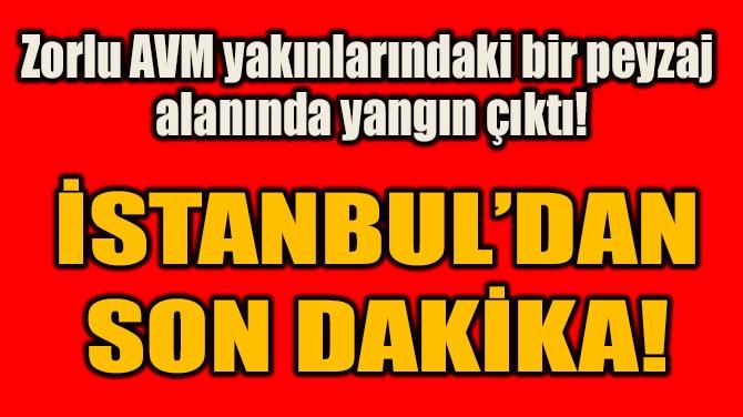 İSTANBUL'DAN SON DAKİKA!