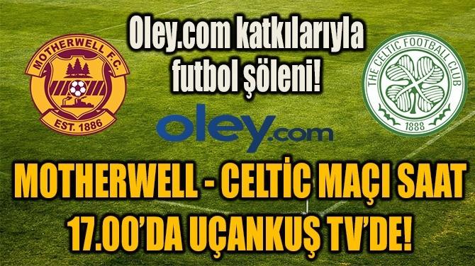 MOTHERWELL - CELTİC MAÇI  UÇANKUŞ TV'DE BAŞLADI!