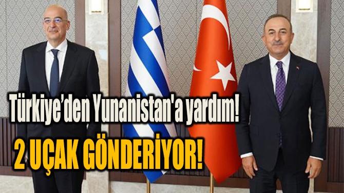 TÜRKİYE'DEN YUNANİSTAN'A YARDIM!  2 UÇAK GÖNDERİYOR!
