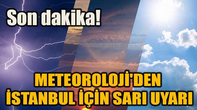 SON DAKİKA! METEOROLOJİ'DEN İSTANBUL İÇİN SARI UYARI