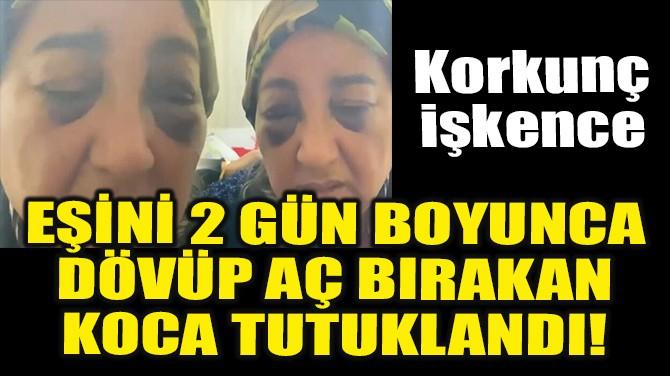 EŞİNİ 2 GÜN BOYUNCA DÖVÜP AÇ BIRAKAN KOCA TUTUKLANDI!