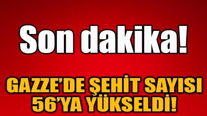 GAZZE'DE ŞEHİT SAYISI 56'YA YÜKSELDİ!