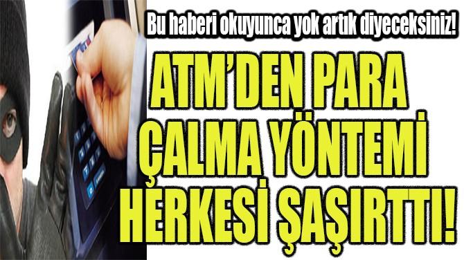 ATM'DEN PARA ÇALMA YÖNTEMİ HERKESİ ŞAŞIRTTI!