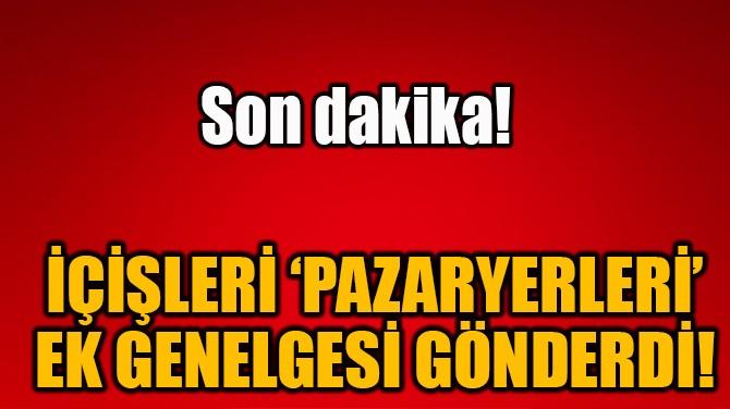 İÇİŞLERİ 'PAZARYERLERİ' EK GENELGESİ GÖNDERDİ!
