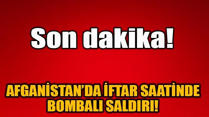 AFGANİSTAN'DA İFTAR SAATİNDE BOMBALI SALDIRI!