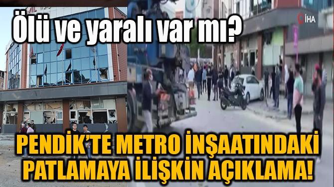 PENDİK'TE METRO İNŞAATINDAKİ PATLAMAYA İLİŞKİN AÇIKLAMA!