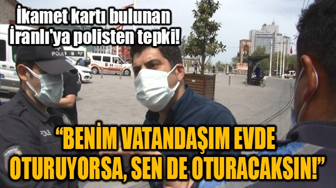 """""""BENİM VATANDAŞIM EVDE OTURUYORSA, SEN DE OTURACAKSIN!"""""""