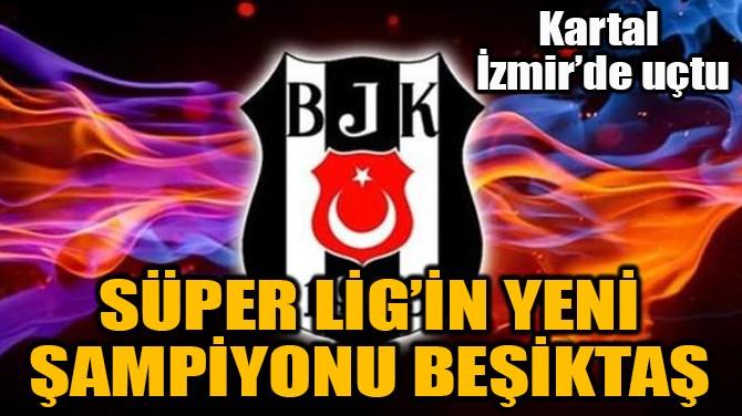SÜPER LİG'İN YENİ ŞAMPİYONU BEŞİKTAŞ!..