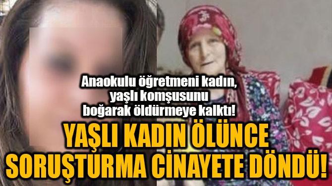 YAŞLI KADIN ÖLÜNCE  SORUŞTURMA CİNAYETE DÖNDÜ!