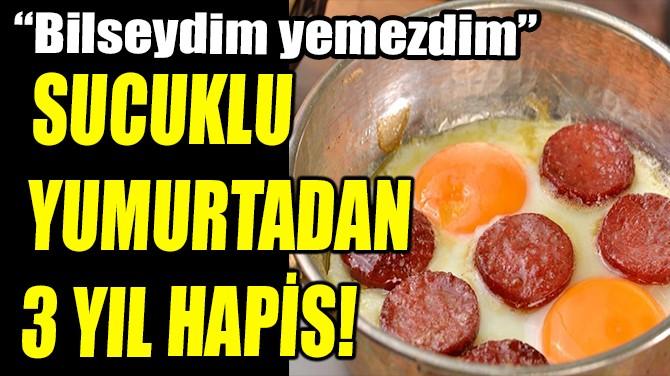 """SUCUKLU YUMURTADAN 3 YIL HAPİS! """"BİLSEYDİM YEMEZDİM"""""""