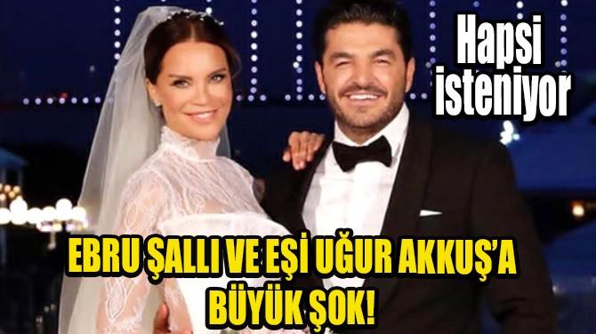 EBRU ŞALLI'NIN EŞİ UĞUR AKKUŞ'A HAPİS CEZASI!