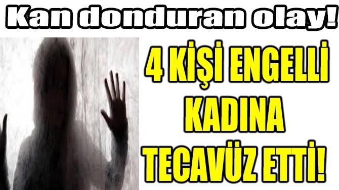 4 KİŞİ ENGELLİ BİR KADINA TECAVÜZ ETTİ!