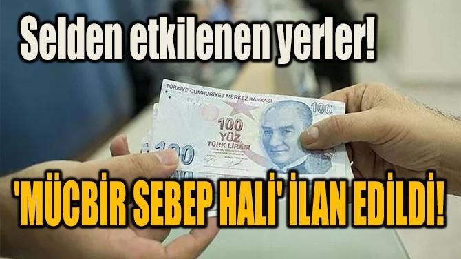 SELDEN ETKİLENEN YERLER! 'MÜCBİR SEBEP HALİ' İLAN EDİLDİ!