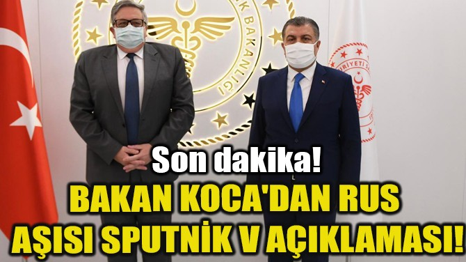 BAKAN KOCA'DAN RUS AŞISI SPUTNİK V AÇIKLAMASI!