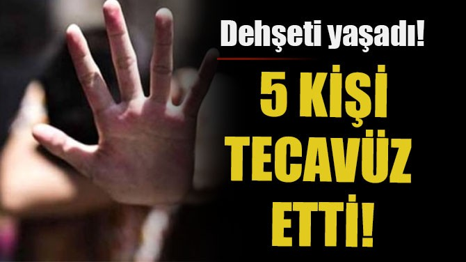 DEHŞETİ YAŞADI! 5 KİŞİ TECAVÜZ ETTİ!