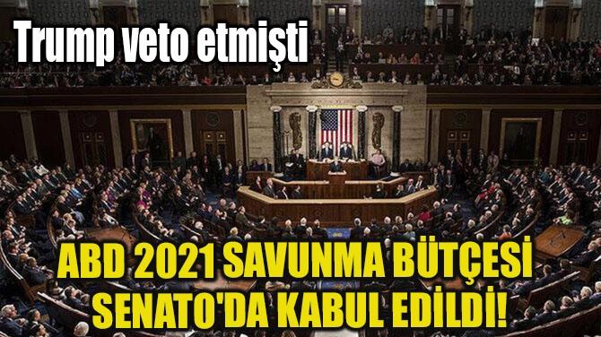 ABD 2021 SAVUNMA BÜTÇESİ SENATO'DA KABUL EDİLDİ!