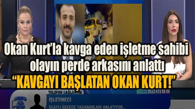 """""""KAVGAYI BAŞLATAN OKAN KURT!"""""""