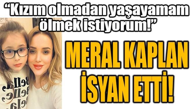 MERAL KAPLAN İSYAN ETTİ!