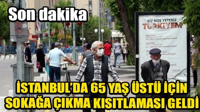 İSTANBUL'DA 65 YAŞ ÜSTÜ İÇİN SOKAĞA ÇIKMA KISITLAMASI GELDİ