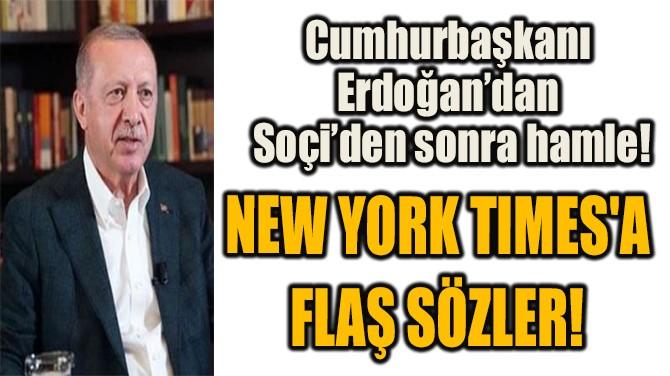 NEW YORK TIMES'A FLAŞ SÖZLER!
