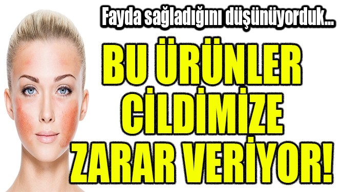 BU ÜRÜNLER CİLDİMİZE ZARAR VERİYOR!