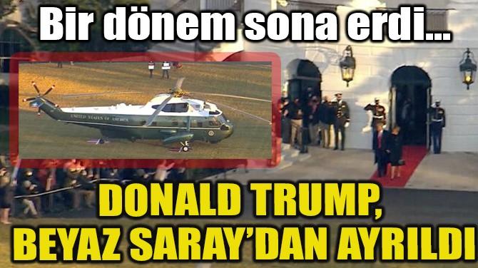 DONALD TRUMP,  BEYAZ SARAY'DAN AYRILDI