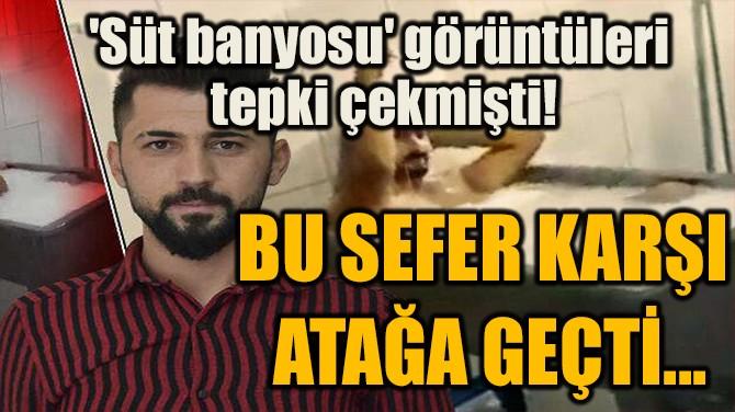 BU SEFER KARŞI  ATAĞA GEÇTİ...