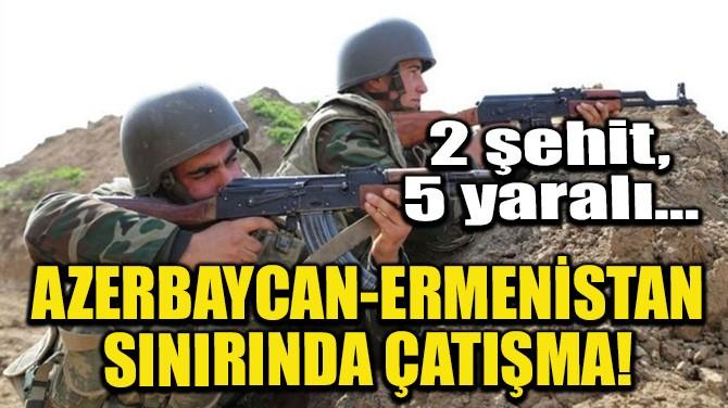 AZERBAYCAN-ERMENİSTAN SINIRINDA ÇATIŞMA!