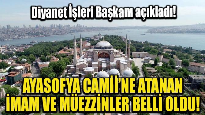 AYASOFYA CAMİİ'NE ATANAN İMAM VE MÜEZZİNLER BELLİ OLDU!