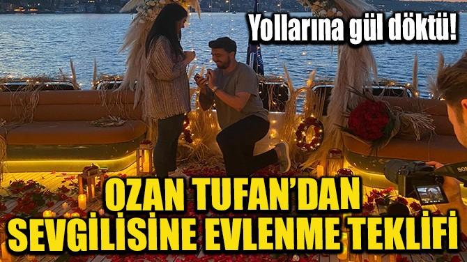 OZAN TUFAN'DAN SEVGİLİSİNE EVLENME TEKLİFİ