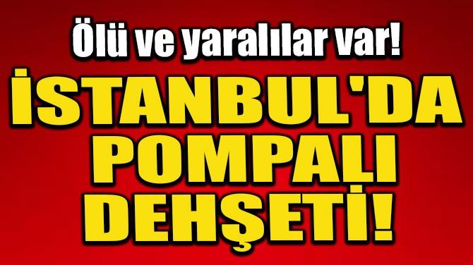 İSTANBUL'DA POMPALI DEHŞETİ! ÖLÜ VE YARALILAR VAR!