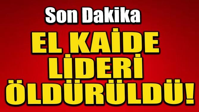 EL KAİDE LİDERİ ÖLDÜRÜLDÜ!