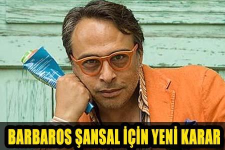 BARBAROS ŞANSAL HAKKINDA FLAŞ GELİŞME!..