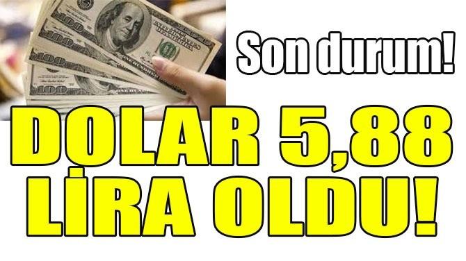 DOLAR 5,88 LİRA OLDU