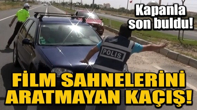 FİLM SAHNELERİNİ ARATMAYAN KAÇIŞ!