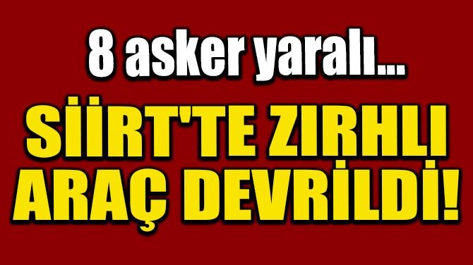 SİİRT'TE ZIRHLI ARAÇ DEVRİLDİ! 8 ASKER YARALI...