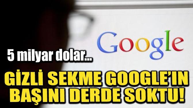 GİZLİ SEKME GOOGLE'IN BAŞINI DERDE SOKTU!