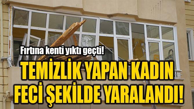 TEMİZLİK YAPAN KADIN  FECİ ŞEKİLDE YARALANDI!