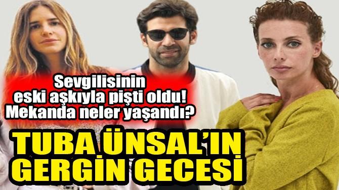 TUBA ÜNSAL'IN GERGİN GECESİ!