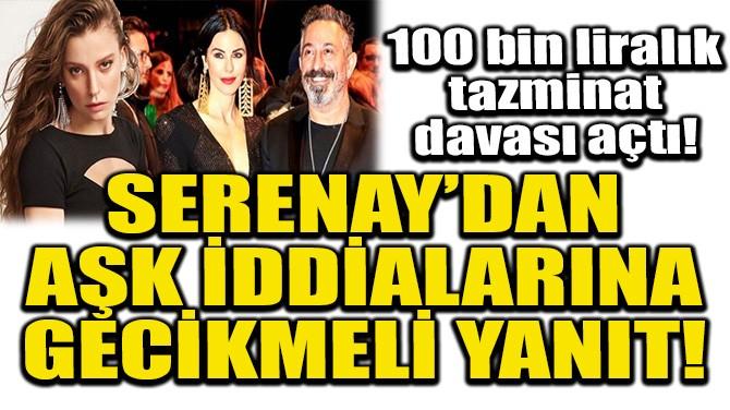 SERENAY SARIKAYA'DAN AŞK İDDİALARINA GECİKMELİ YANIT!