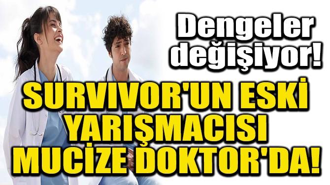 SURVIVOR'UN ESKİ YARIŞMACISI MUCİZE DOKTOR'DA!