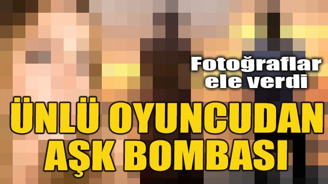 ÜNLÜ OYUNCUDAN AŞK BOMBASI!