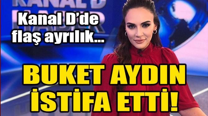 BUKET AYDIN İSTİFA ETTİ!