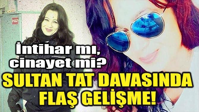 SULTAN TAT DAVASINDA FLAŞ GELİŞME!