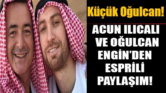 ACUN ILICALI  VE OĞULCAN ENGİN'DEN  ESPRİLİ PAYLAŞIM!