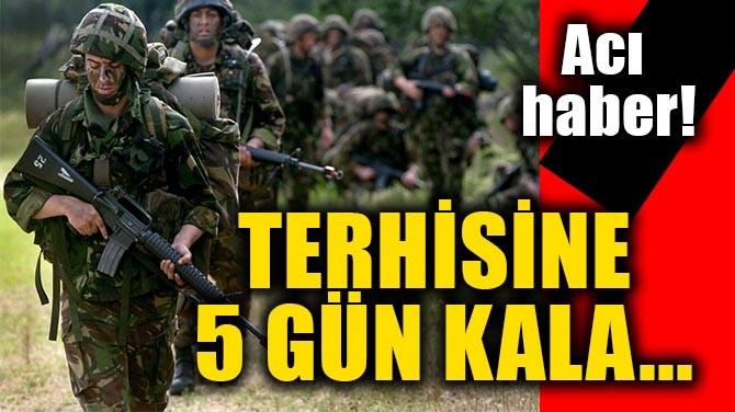 ACI HABER! TERHİSİNE 5 GÜN KALA...