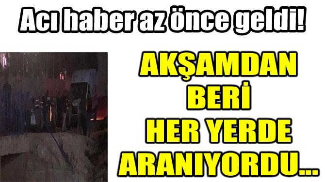 AKŞAMDAN BERİ HER YERDE ARANIYORDU...